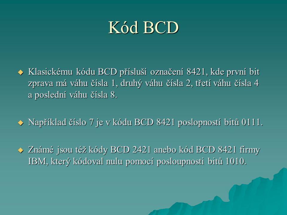 Kód BCD  Klasickému kódu BCD přísluší označení 8421, kde první bit zprava má váhu čísla 1, druhý váhu čísla 2, třetí váhu čísla 4 a poslední váhu čísla 8.