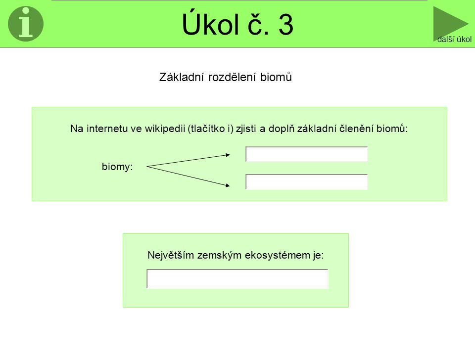 Úkol č. 3 další úkol Na internetu ve wikipedii (tlačítko i) zjisti a doplň základní členění biomů: biomy: Základní rozdělení biomů Největším zemským e