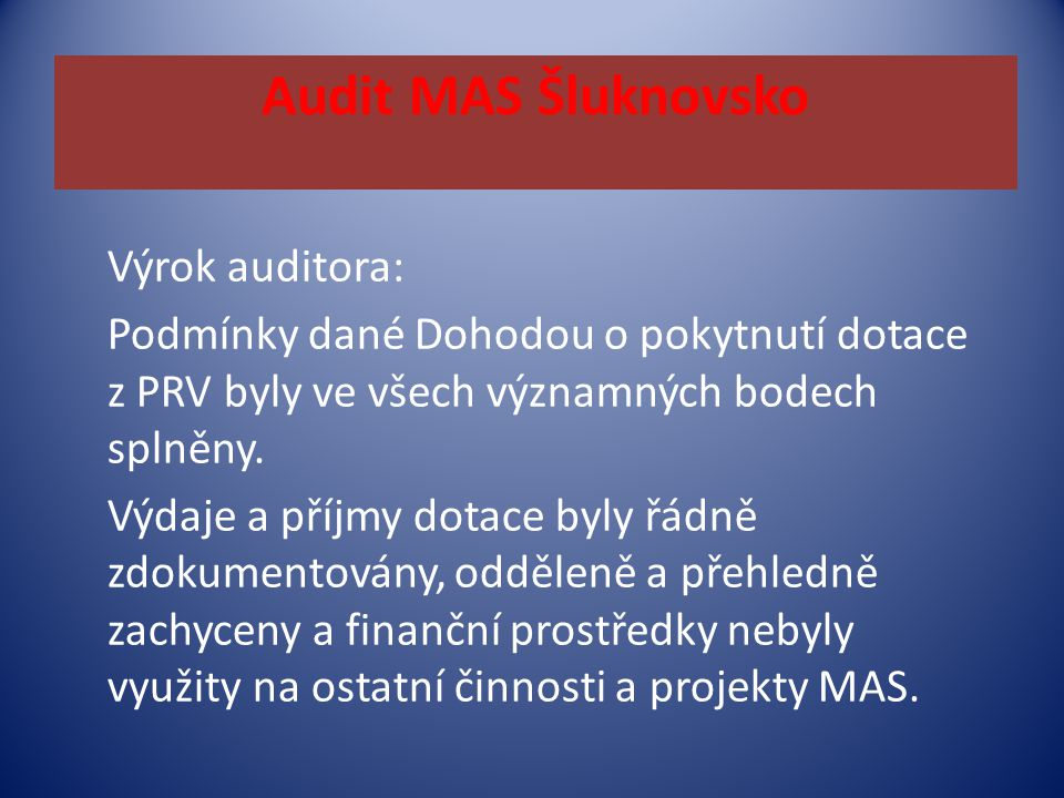 Audit MAS Šluknovsko Výrok auditora: Podmínky dané Dohodou o pokytnutí dotace z PRV byly ve všech významných bodech splněny. Výdaje a příjmy dotace by