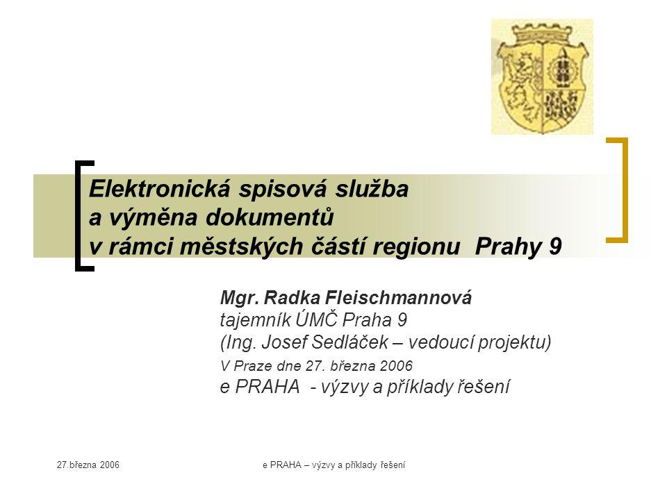 27.března 2006e PRAHA – výzvy a příklady řešení Elektronická spisová služba a výměna dokumentů v rámci městských částí regionu Prahy 9 Mgr. Radka Flei