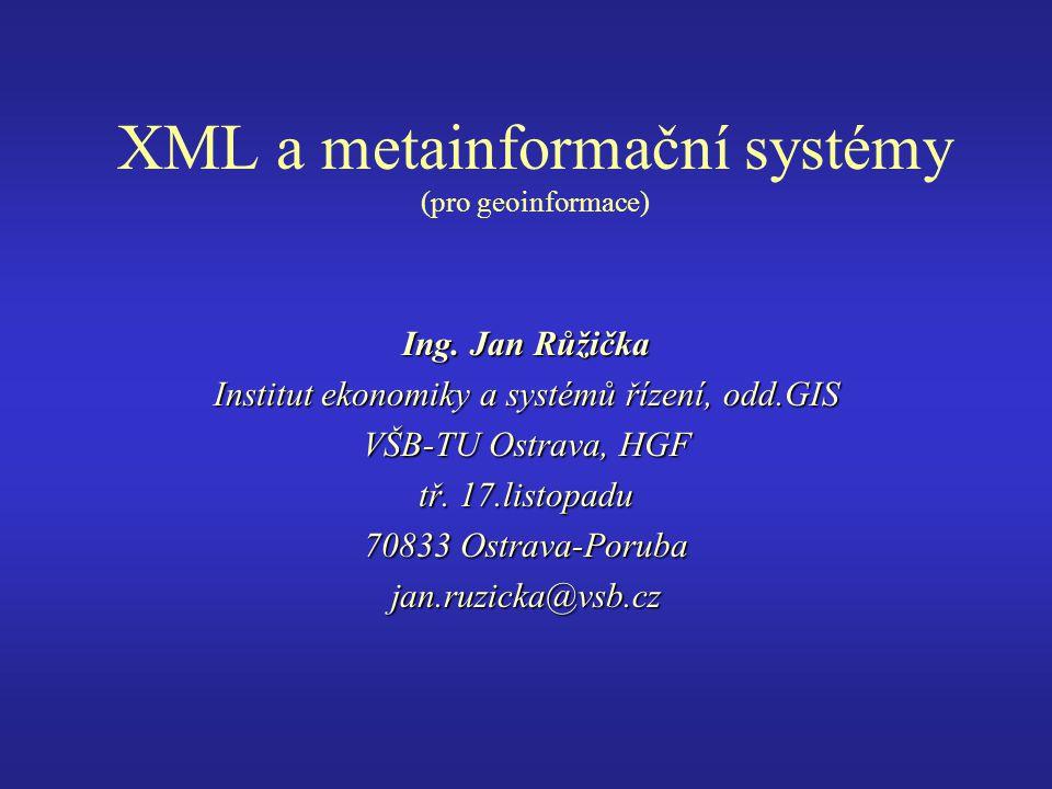 XML a metainformační systémy (pro geoinformace) Ing. Jan Růžička Institut ekonomiky a systémů řízení, odd.GIS VŠB-TU Ostrava, HGF tř. 17.listopadu 708