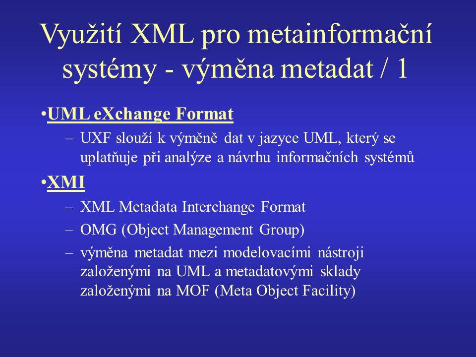 Využití XML pro metainformační systémy - výměna metadat / 1 UML eXchange Format –UXF slouží k výměně dat v jazyce UML, který se uplatňuje při analýze a návrhu informačních systémů XMI –XML Metadata Interchange Format –OMG (Object Management Group) –výměna metadat mezi modelovacími nástroji založenými na UML a metadatovými sklady založenými na MOF (Meta Object Facility)