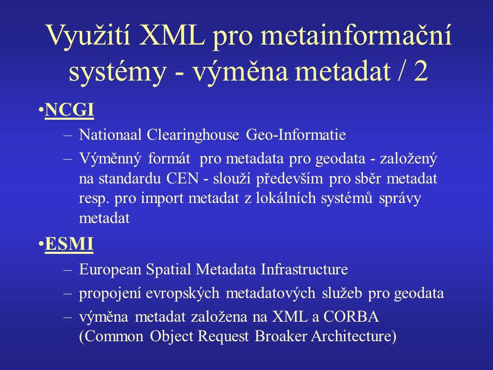Využití XML pro metainformační systémy - výměna metadat / 2 NCGI –Nationaal Clearinghouse Geo-Informatie –Výměnný formát pro metadata pro geodata - založený na standardu CEN - slouží především pro sběr metadat resp.