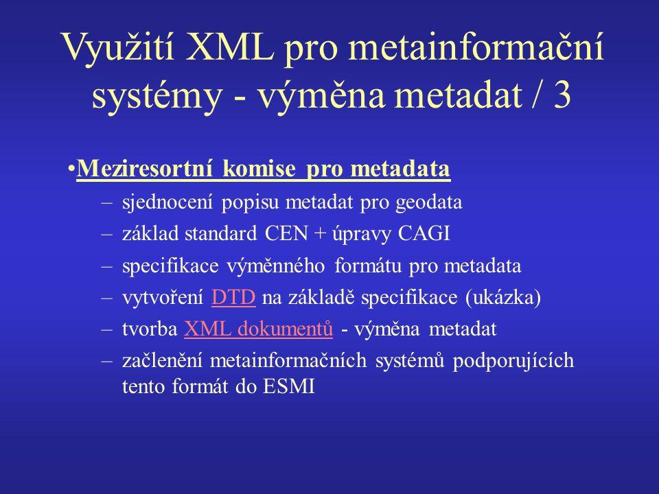 Využití XML pro metainformační systémy - výměna metadat / 3 Meziresortní komise pro metadata –sjednocení popisu metadat pro geodata –základ standard CEN + úpravy CAGI –specifikace výměnného formátu pro metadata –vytvoření DTD na základě specifikace (ukázka)DTD –tvorba XML dokumentů - výměna metadatXML dokumentů –začlenění metainformačních systémů podporujících tento formát do ESMI