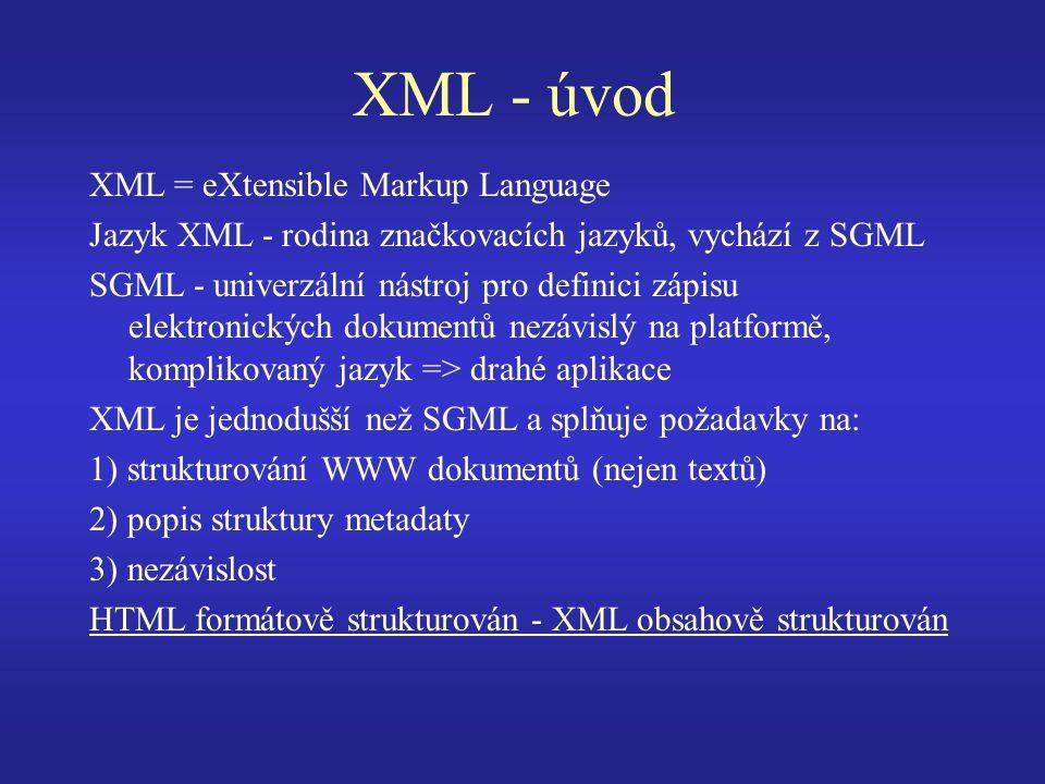 XML - úvod XML = eXtensible Markup Language Jazyk XML - rodina značkovacích jazyků, vychází z SGML SGML - univerzální nástroj pro definici zápisu elektronických dokumentů nezávislý na platformě, komplikovaný jazyk => drahé aplikace XML je jednodušší než SGML a splňuje požadavky na: 1) strukturování WWW dokumentů (nejen textů) 2) popis struktury metadaty 3) nezávislost HTML formátově strukturován - XML obsahově strukturován