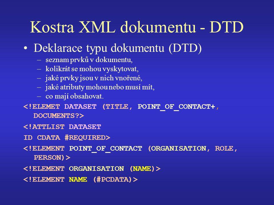 Kostra XML dokumentu - DTD Deklarace typu dokumentu (DTD) –seznam prvků v dokumentu, –kolikrát se mohou vyskytovat, –jaké prvky jsou v nich vnořené, –jaké atributy mohou nebo musí mít, –co mají obsahovat.