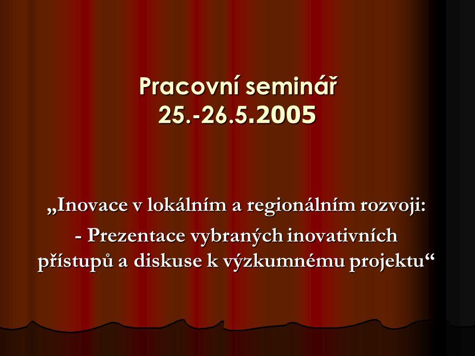 """Pracovní seminář 25.-26.5.2005 """"Inovace v lokálním a regionálním rozvoji: - Prezentace vybraných inovativních přístupů a diskuse k výzkumnému projektu"""