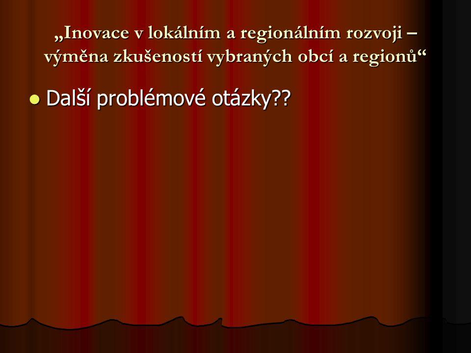"""""""Inovace v lokálním a regionálním rozvoji – výměna zkušeností vybraných obcí a regionů"""" Další problémové otázky?? Další problémové otázky??"""