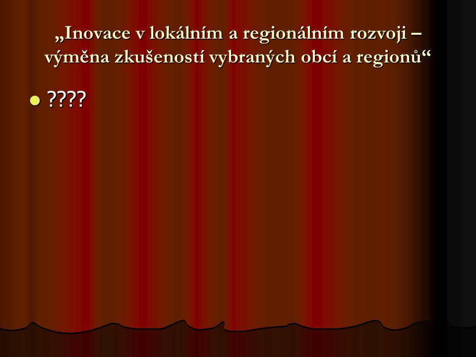 """""""Inovace v lokálním a regionálním rozvoji – výměna zkušeností vybraných obcí a regionů"""
