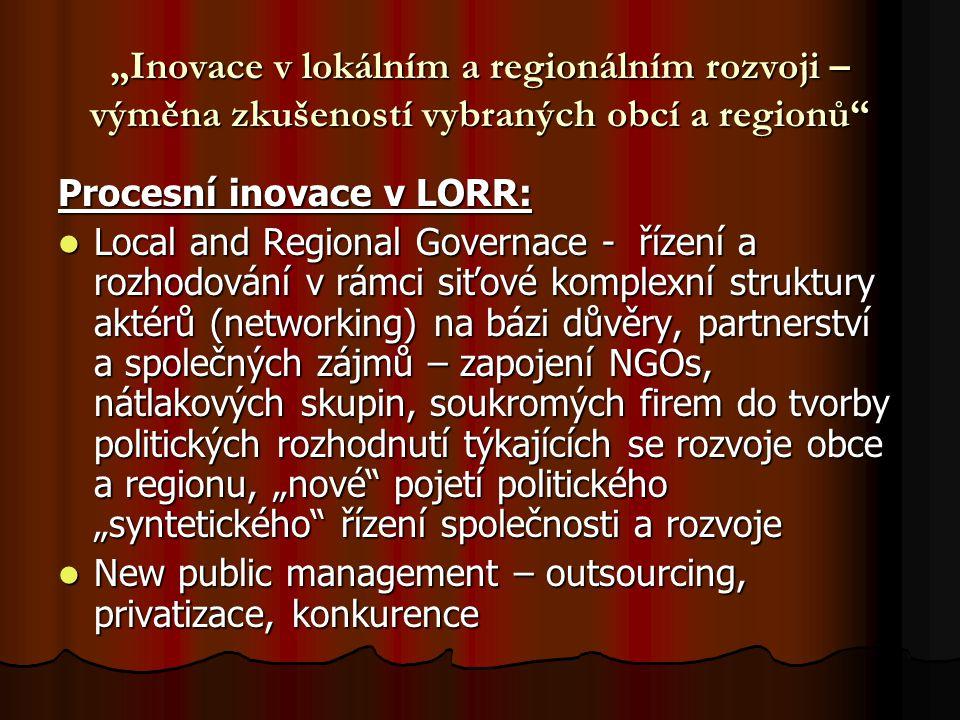 """""""Inovace v lokálním a regionálním rozvoji – výměna zkušeností vybraných obcí a regionů Procesní inovace v LORR: Local and Regional Governace - řízení a rozhodování v rámci siťové komplexní struktury aktérů (networking) na bázi důvěry, partnerství a společných zájmů – zapojení NGOs, nátlakových skupin, soukromých firem do tvorby politických rozhodnutí týkajících se rozvoje obce a regionu, """"nové pojetí politického """"syntetického řízení společnosti a rozvoje Local and Regional Governace - řízení a rozhodování v rámci siťové komplexní struktury aktérů (networking) na bázi důvěry, partnerství a společných zájmů – zapojení NGOs, nátlakových skupin, soukromých firem do tvorby politických rozhodnutí týkajících se rozvoje obce a regionu, """"nové pojetí politického """"syntetického řízení společnosti a rozvoje New public management – outsourcing, privatizace, konkurence New public management – outsourcing, privatizace, konkurence"""