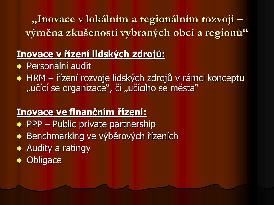 """""""Inovace v lokálním a regionálním rozvoji – výměna zkušeností vybraných obcí a regionů Inovace v řízení lidských zdrojů: Personální audit Personální audit HRM – řízení rozvoje lidských zdrojů v rámci konceptu """"učící se organizace , či """"učícího se města HRM – řízení rozvoje lidských zdrojů v rámci konceptu """"učící se organizace , či """"učícího se města Inovace ve finančním řízení: PPP – Public private partnership PPP – Public private partnership Benchmarking ve výběrových řízeních Benchmarking ve výběrových řízeních Audity a ratingy Audity a ratingy Obligace Obligace"""