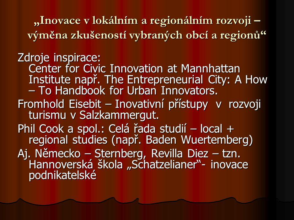 """""""Inovace v lokálním a regionálním rozvoji – výměna zkušeností vybraných obcí a regionů Inovace v lokálním a regionálním rozvoji: Produktové inovace – nové výrobky či služby Produktové inovace – nové výrobky či služby Procesní inovace – nové procesy, postupy, procedury při dosahování cílu Procesní inovace – nové procesy, postupy, procedury při dosahování cílu Organizační inovace – nové organizační formy, """"agencyation Organizační inovace – nové organizační formy, """"agencyation Tržní inovace – nové trhy a nové cílové skupiny (rodiny, singles, vyšší příjmové a sociální skupiny, důchodci, děti ve školním věku..."""