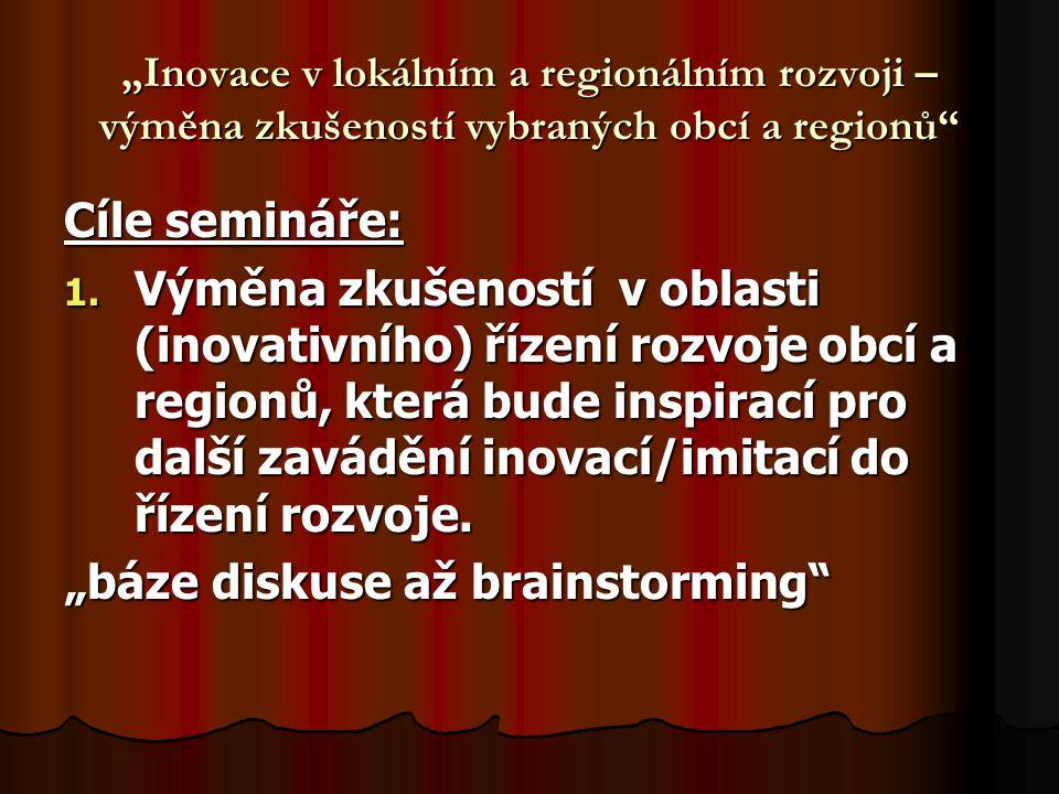 """""""Inovace v lokálním a regionálním rozvoji – výměna zkušeností vybraných obcí a regionů"""" Cíle semináře: 1. Výměna zkušeností v oblasti (inovativního) ř"""