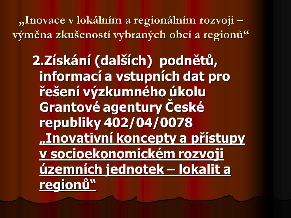 """""""Inovace v lokálním a regionálním rozvoji – výměna zkušeností vybraných obcí a regionů 2.Získání (dalších) podnětů, informací a vstupních dat pro řešení výzkumného úkolu Grantové agentury České republiky 402/04/0078 """"Inovativní koncepty a přístupy v socioekonomickém rozvoji územních jednotek – lokalit a regionů"""