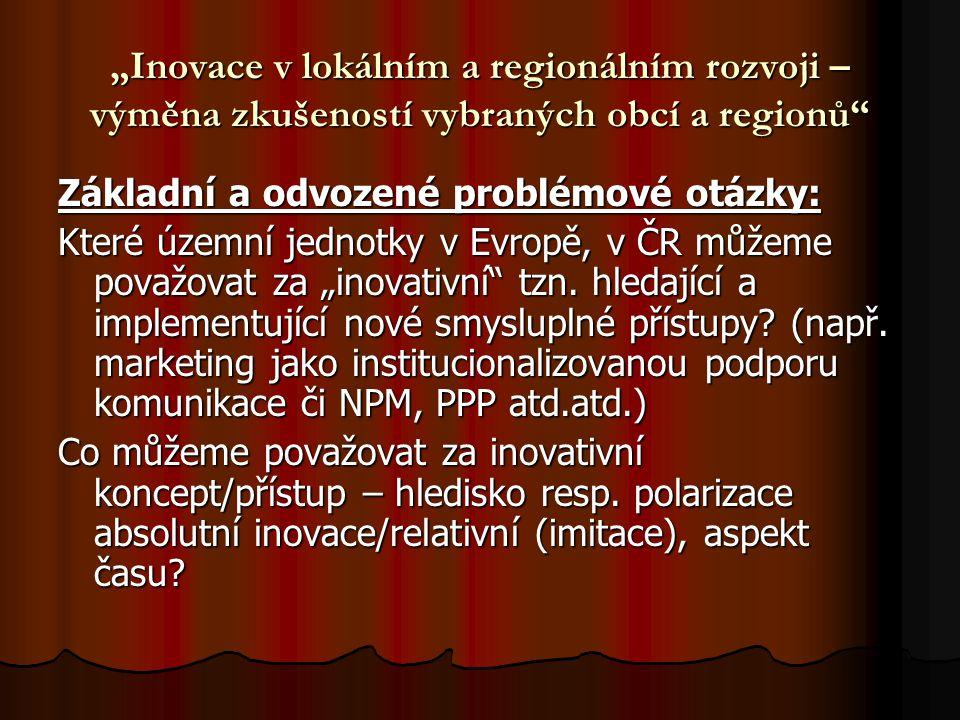 """""""Inovace v lokálním a regionálním rozvoji – výměna zkušeností vybraných obcí a regionů"""" Základní a odvozené problémové otázky: Které územní jednotky v"""