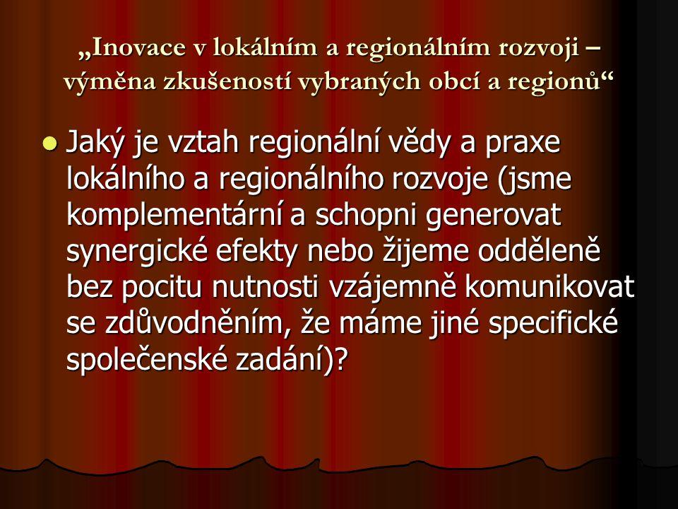 """""""Inovace v lokálním a regionálním rozvoji – výměna zkušeností vybraných obcí a regionů"""" Jaký je vztah regionální vědy a praxe lokálního a regionálního"""