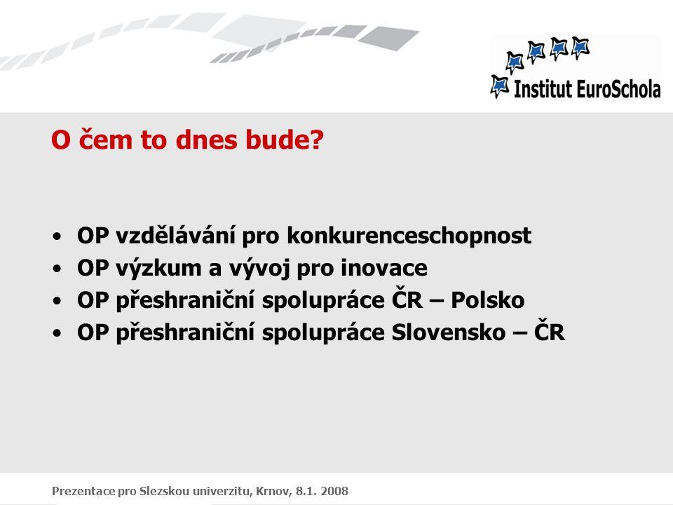 Prezentace pro Slezskou univerzitu, Krnov, 8.1. 2008 O čem to dnes bude? OP vzdělávání pro konkurenceschopnost OP výzkum a vývoj pro inovace OP přeshr