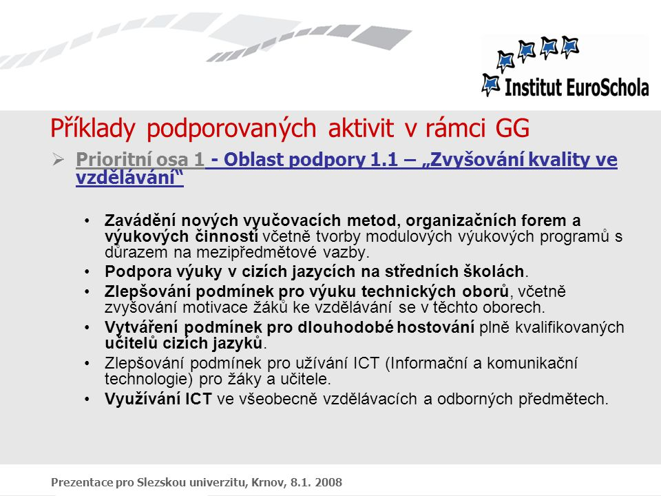 """Prezentace pro Slezskou univerzitu, Krnov, 8.1. 2008 Příklady podporovaných aktivit v rámci GG  Prioritní osa 1 - Oblast podpory 1.1 – """"Zvyšování kva"""