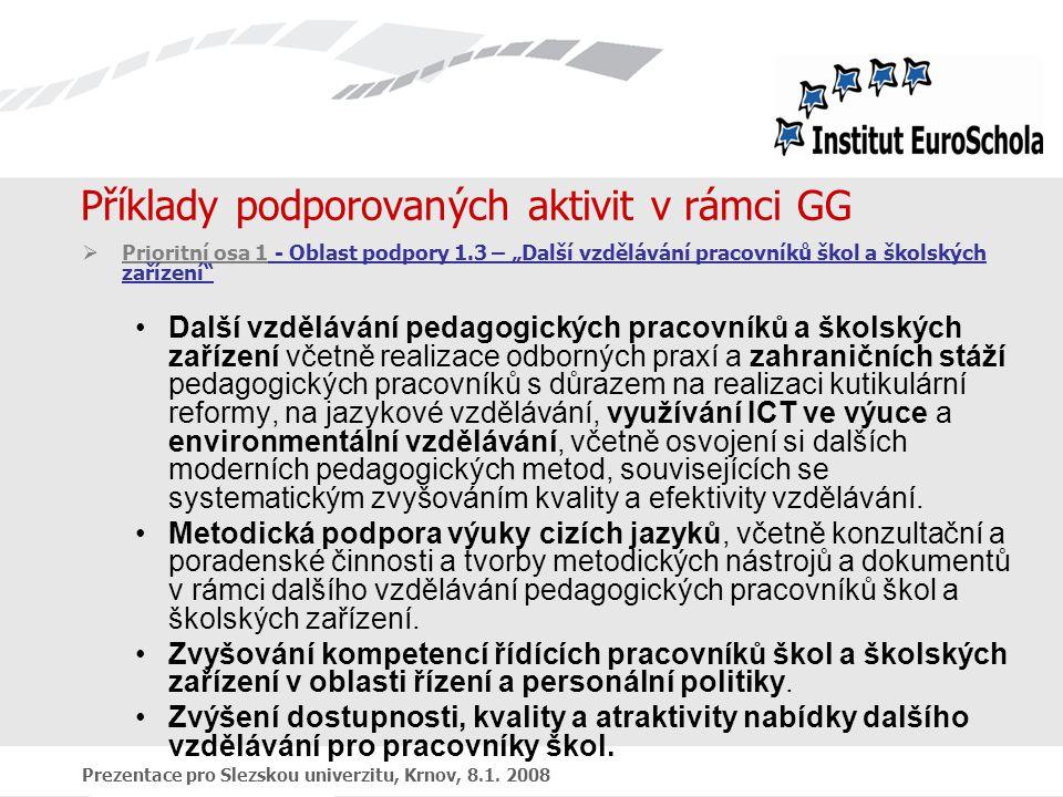 """Prezentace pro Slezskou univerzitu, Krnov, 8.1. 2008 Příklady podporovaných aktivit v rámci GG  Prioritní osa 1 - Oblast podpory 1.3 – """"Další vzděláv"""