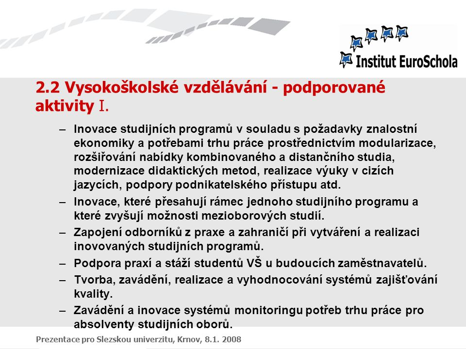 Prezentace pro Slezskou univerzitu, Krnov, 8.1. 2008 2.2 Vysokoškolské vzdělávání - podporované aktivity I. –Inovace studijních programů v souladu s p