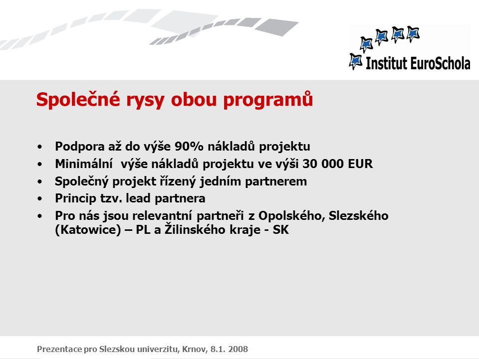 Prezentace pro Slezskou univerzitu, Krnov, 8.1. 2008 Společné rysy obou programů Podpora až do výše 90% nákladů projektu Minimální výše nákladů projek