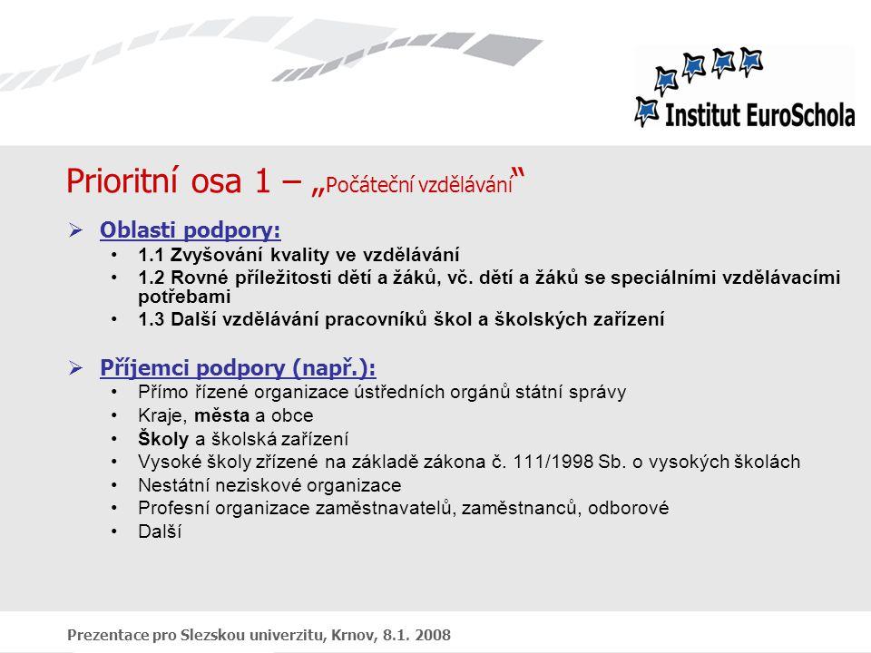 """Prezentace pro Slezskou univerzitu, Krnov, 8.1. 2008 Prioritní osa 1 – """" Počáteční vzdělávání """"  Oblasti podpory: 1.1 Zvyšování kvality ve vzdělávání"""