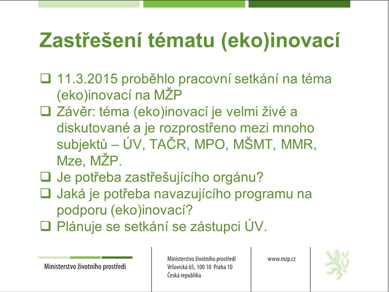 Zastřešení tématu (eko)inovací  11.3.2015 proběhlo pracovní setkání na téma (eko)inovací na MŽP  Závěr: téma (eko)inovací je velmi živé a diskutované a je rozprostřeno mezi mnoho subjektů – ÚV, TAČR, MPO, MŠMT, MMR, Mze, MŽP.