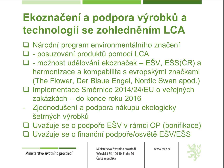Ekoznačení a podpora výrobků a technologií se zohledněním LCA  Národní program environmentálního značení  - posuzování produktů pomocí LCA  - možnost udělování ekoznaček – EŠV, EŠS(ČR) a harmonizace a kompabilita s evropskými značkami (The Flower, Der Blaue Engel, Nordic Swan apod.)  Implementace Směrnice 2014/24/EU o veřejných zakázkách – do konce roku 2016 -Zjednodušení a podpora nákupu ekologicky šetrných výrobků  Uvažuje se o podpoře EŠV v rámci OP (bonifikace)  Uvažuje se o finanční podpoře/osvětě EŠV/EŠS