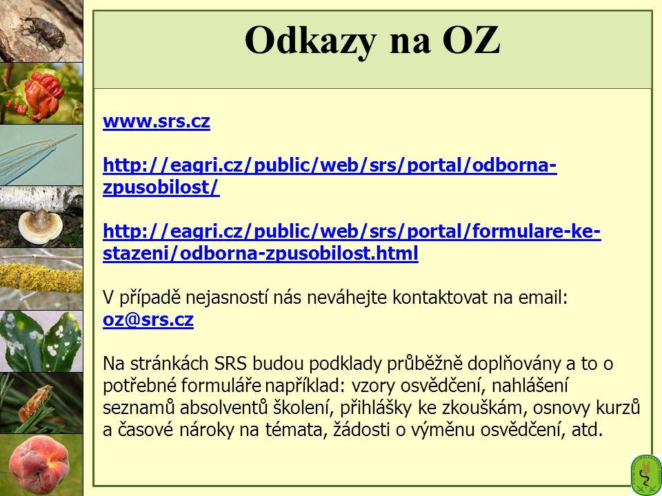 Odkazy na OZ www.srs.cz http://eagri.cz/public/web/srs/portal/odborna- zpusobilost/ http://eagri.cz/public/web/srs/portal/formulare-ke- stazeni/odborna-zpusobilost.html V případě nejasností nás neváhejte kontaktovat na email: oz@srs.cz oz@srs.cz Na stránkách SRS budou podklady průběžně doplňovány a to o potřebné formuláře například: vzory osvědčení, nahlášení seznamů absolventů školení, přihlášky ke zkouškám, osnovy kurzů a časové nároky na témata, žádosti o výměnu osvědčení, atd.