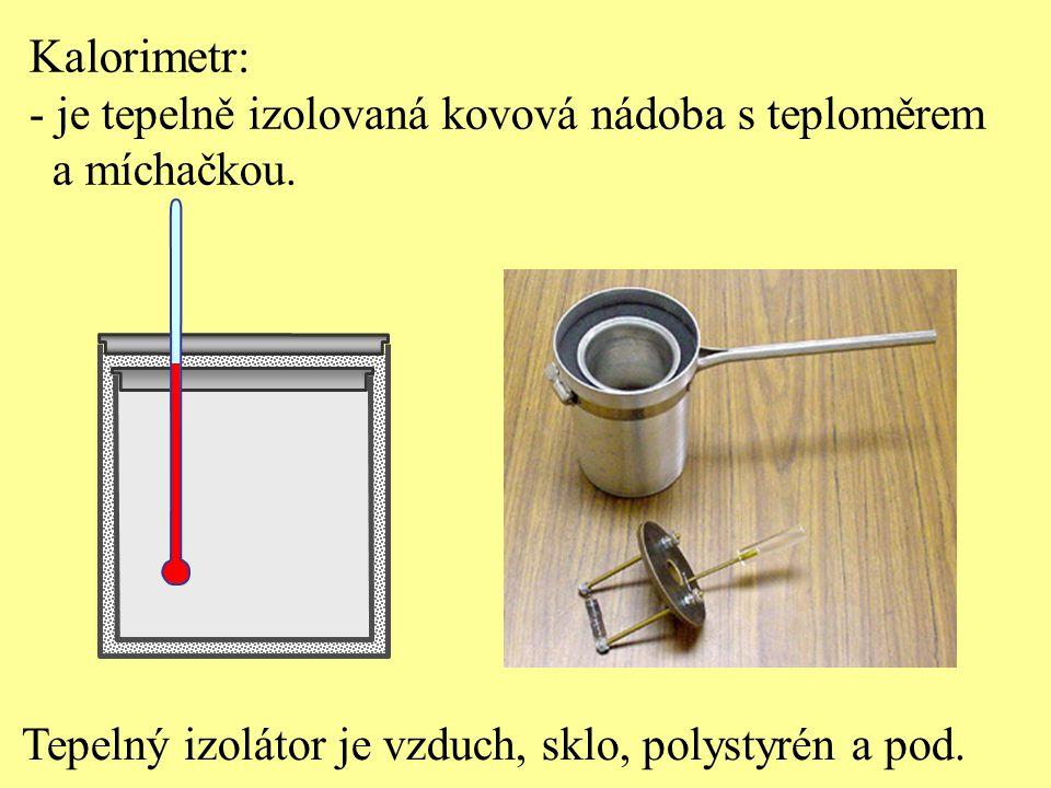 Kalorimetr: - je tepelně izolovaná kovová nádoba s teploměrem a míchačkou. Tepelný izolátor je vzduch, sklo, polystyrén a pod.