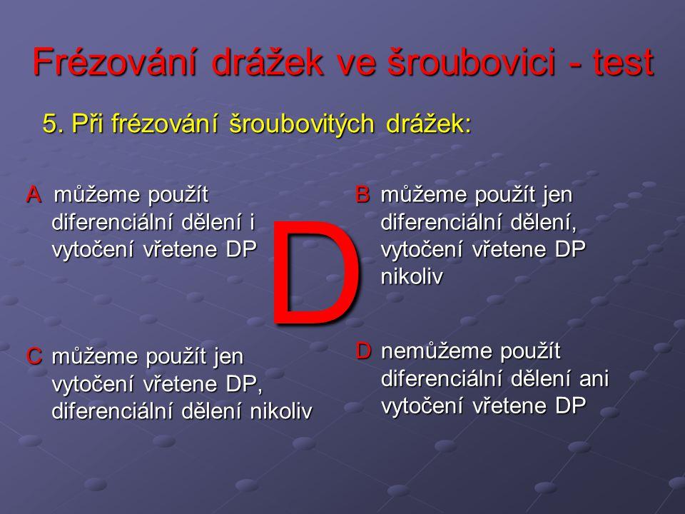 Frézování drážek ve šroubovici - test A můžeme použít diferenciální dělení i vytočení vřetene DP B můžeme použít jen diferenciální dělení, vytočení vř