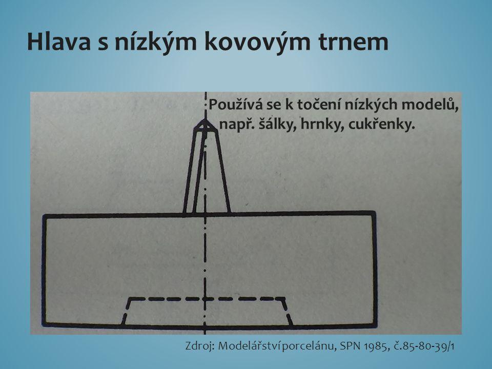 Hlava s nízkým kovovým trnem Používá se k točení nízkých modelů, např. šálky, hrnky, cukřenky. Zdroj: Modelářství porcelánu, SPN 1985, č.85-80-39/1