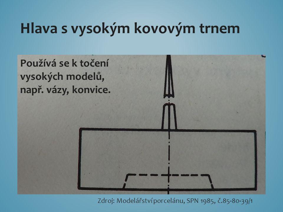 Hlava s vysokým kovovým trnem Používá se k točení vysokých modelů, např. vázy, konvice. Zdroj: Modelářství porcelánu, SPN 1985, č.85-80-39/1