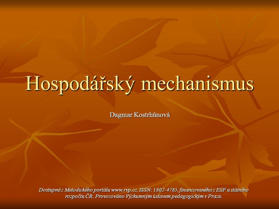 Hospodářský mechanismus Dagmar Kostrhůnová Dagmar Kostrhůnová Dostupné z Metodického portálu www.rvp.cz, ISSN: 1802-4785, financovaného z ESF a státní
