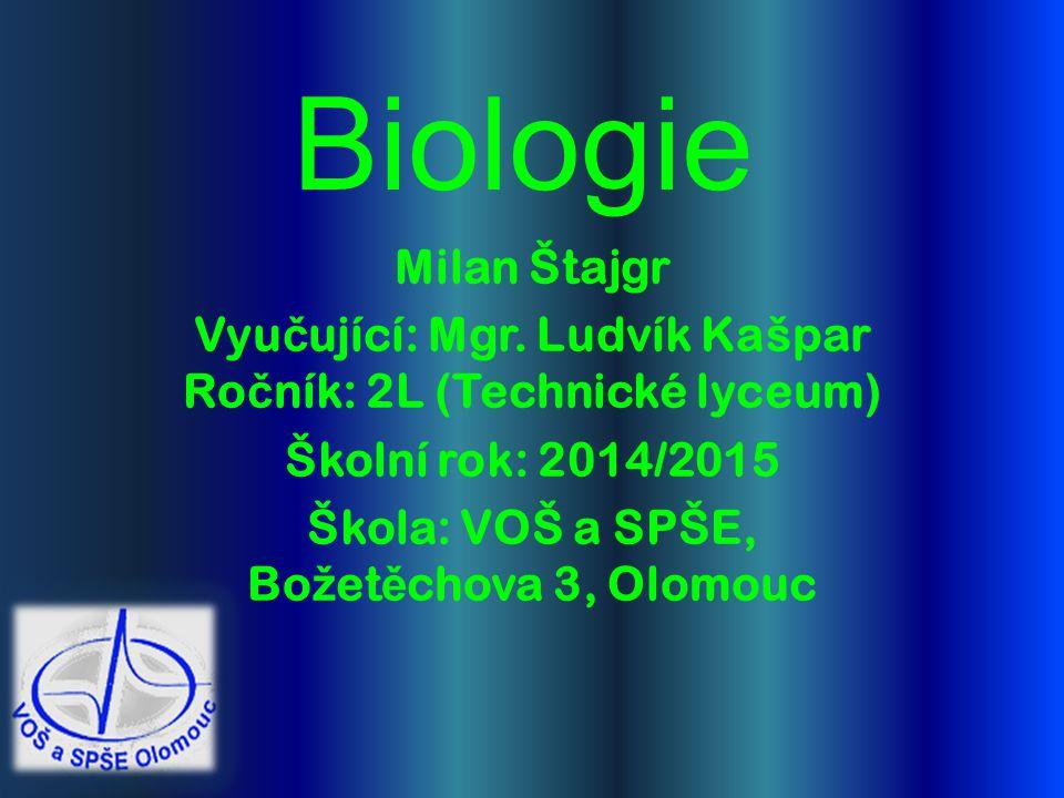 Biologie Milan Štajgr Vyu č ující: Mgr. Ludvík Kašpar Ro č ník: 2L (Technické lyceum) Školní rok: 2014/2015 Škola: VOŠ a SPŠE, Bo ž et ě chova 3, Olom