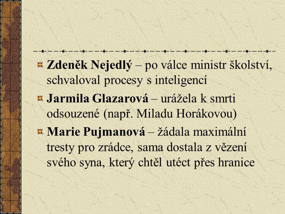 Zdeněk Nejedlý – po válce ministr školství, schvaloval procesy s inteligencí Jarmila Glazarová – urážela k smrti odsouzené (např. Miladu Horákovou) Ma
