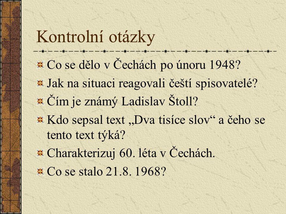 """Kontrolní otázky Co se dělo v Čechách po únoru 1948? Jak na situaci reagovali čeští spisovatelé? Čím je známý Ladislav Štoll? Kdo sepsal text """"Dva tis"""