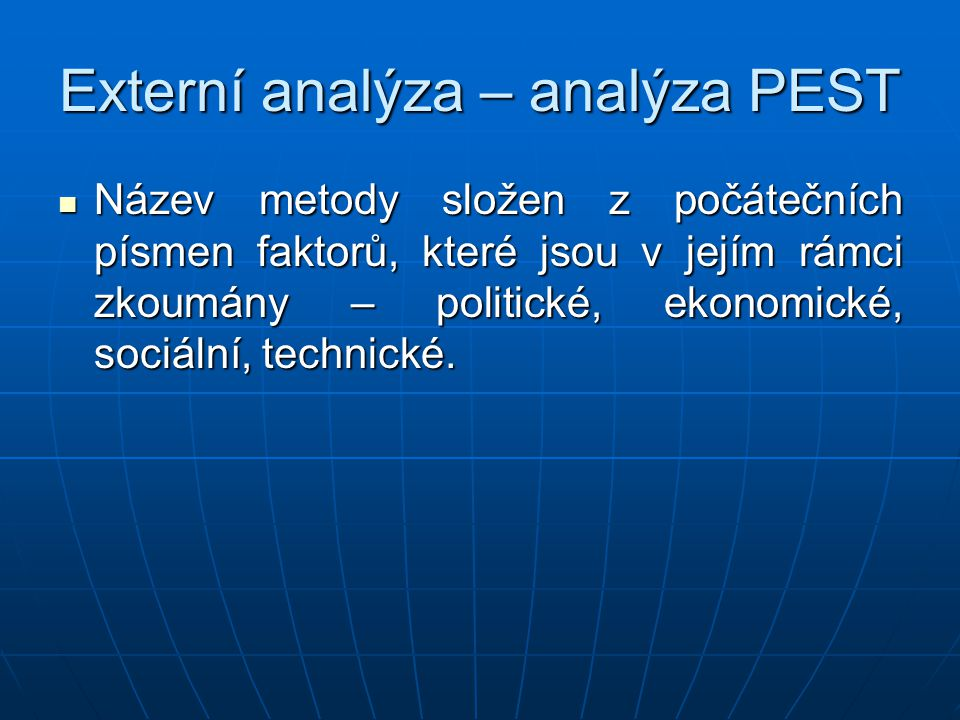 Externí analýza – analýza PEST Název metody složen z počátečních písmen faktorů, které jsou v jejím rámci zkoumány – politické, ekonomické, sociální, technické.