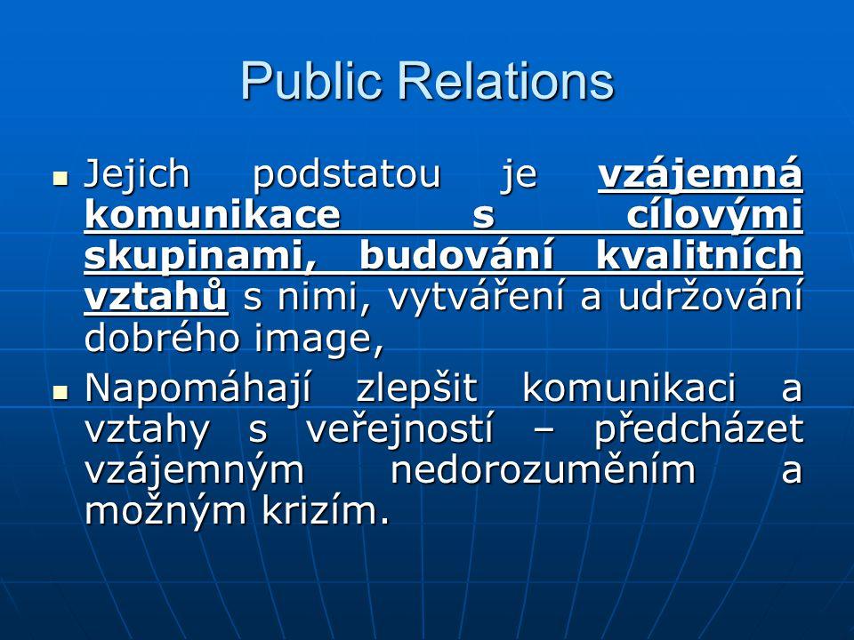 Public Relations Jejich podstatou je vzájemná komunikace s cílovými skupinami, budování kvalitních vztahů s nimi, vytváření a udržování dobrého image, Jejich podstatou je vzájemná komunikace s cílovými skupinami, budování kvalitních vztahů s nimi, vytváření a udržování dobrého image, Napomáhají zlepšit komunikaci a vztahy s veřejností – předcházet vzájemným nedorozuměním a možným krizím.