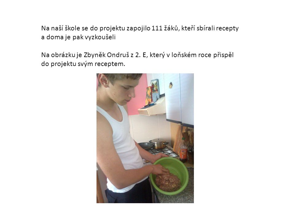 Na naší škole se do projektu zapojilo 111 žáků, kteří sbírali recepty a doma je pak vyzkoušeli Na obrázku je Zbyněk Ondruš z 2.