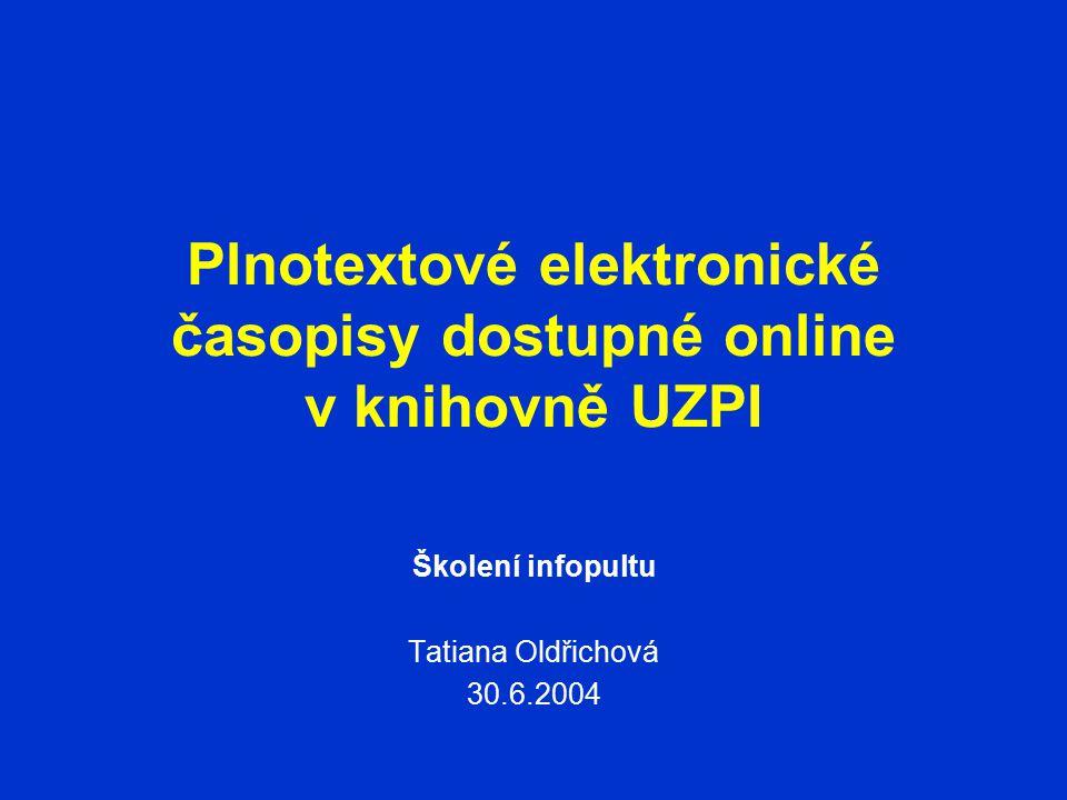 Plnotextové elektronické časopisy dostupné online v knihovně UZPI Školení infopultu Tatiana Oldřichová 30.6.2004