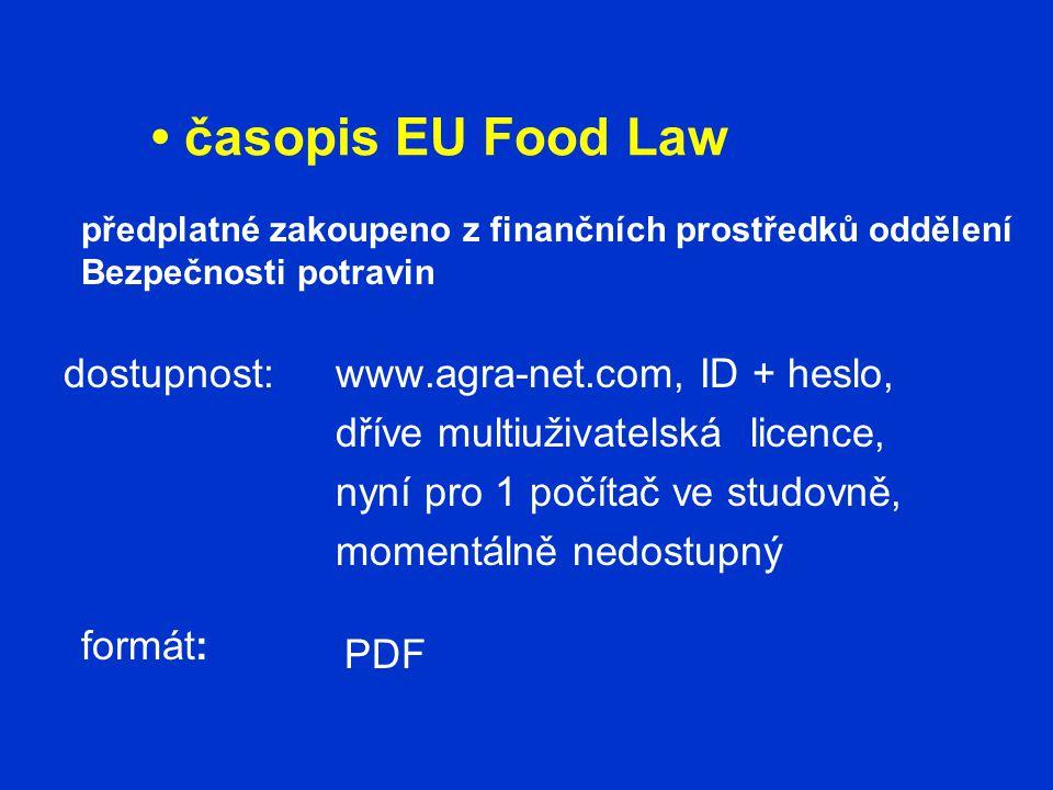 časopis EU Food Law dostupnost:www.agra-net.com, ID + heslo, dříve multiuživatelská licence, nyní pro 1 počítač ve studovně, momentálně nedostupný formát: PDF předplatné zakoupeno z finančních prostředků oddělení Bezpečnosti potravin