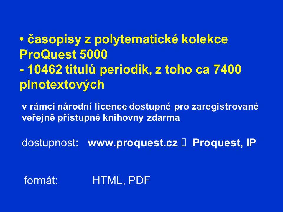 časopisy z polytematické kolekce ProQuest 5000 - 10462 titulů periodik, z toho ca 7400 plnotextových dostupnost: formát: www.proquest.cz  Proquest, IP v rámci národní licence dostupné pro zaregistrované veřejně přístupné knihovny zdarma HTML, PDF