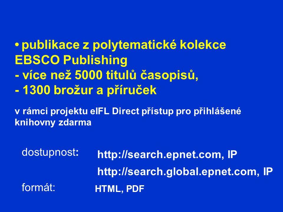 publikace z polytematické kolekce EBSCO Publishing - více než 5000 titulů časopisů, - 1300 brožur a příruček v rámci projektu eIFL Direct přístup pro přihlášené knihovny zdarma dostupnost: formát: http://search.epnet.com, IP http://search.global.epnet.com, IP HTML, PDF