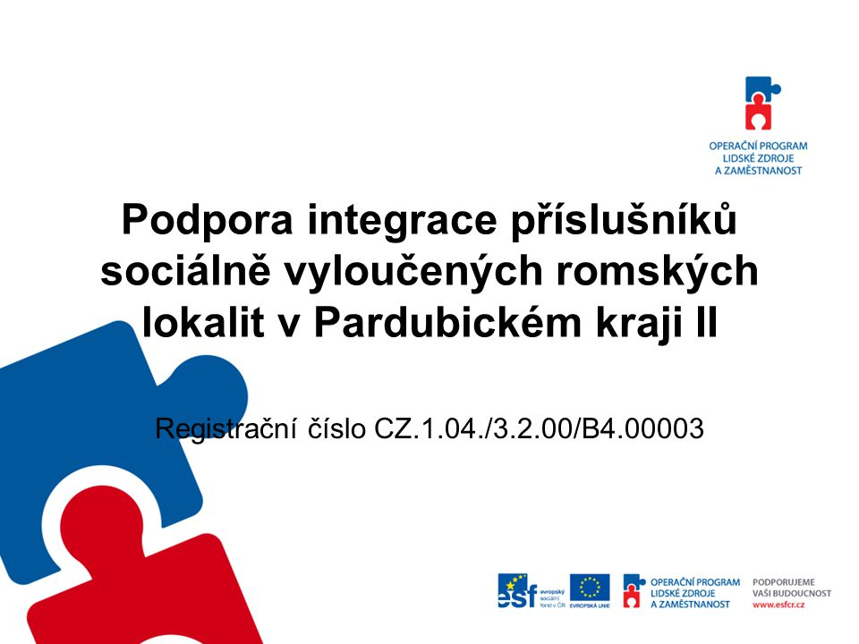 Podpora integrace příslušníků sociálně vyloučených romských lokalit v Pardubickém kraji II Dotace MPSV ČR z OP LZZ na realizaci neinvestičního projektu ve výši 18 745 050,- Kč.