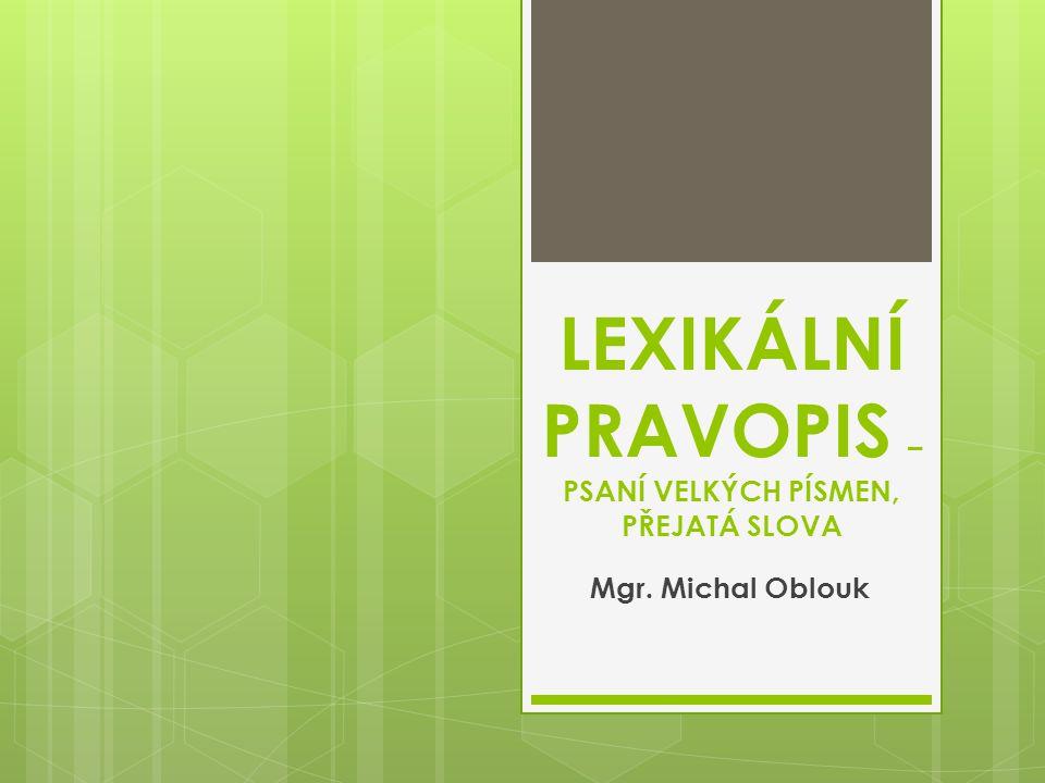 LEXIKÁLNÍ PRAVOPIS – PSANÍ VELKÝCH PÍSMEN, PŘEJATÁ SLOVA Mgr. Michal Oblouk