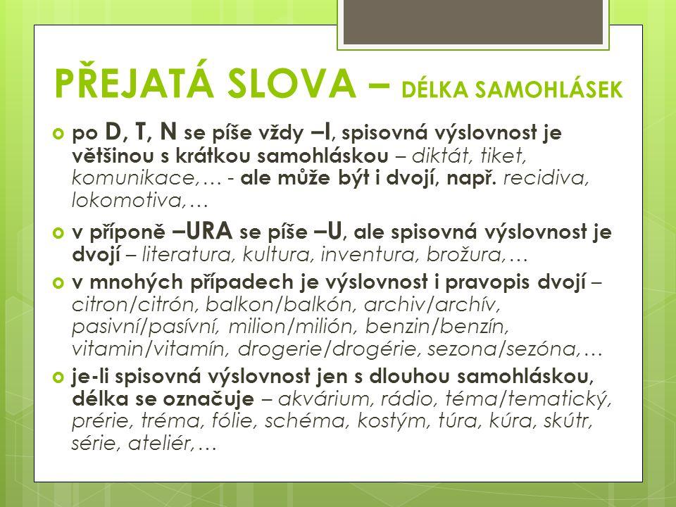 PŘEJATÁ SLOVA – DÉLKA SAMOHLÁSEK  po D, T, N se píše vždy –I, spisovná výslovnost je většinou s krátkou samohláskou – diktát, tiket, komunikace,… - a