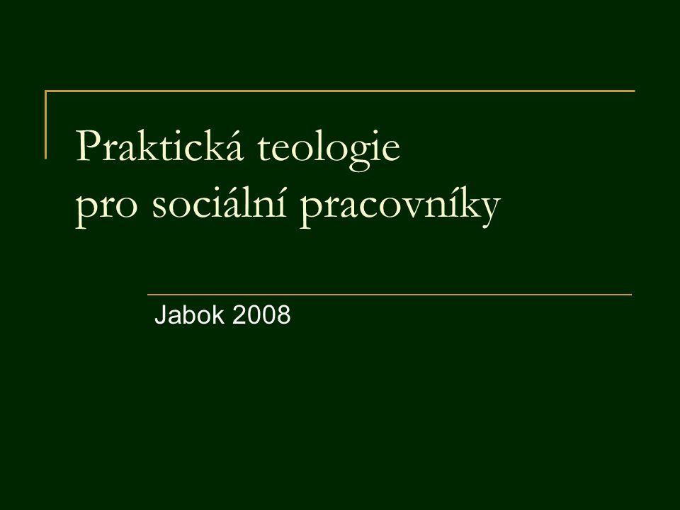15 Praktická teologie pro sociální pracovníky.Jabok 2008 2 Obsah A Obecná část  1.