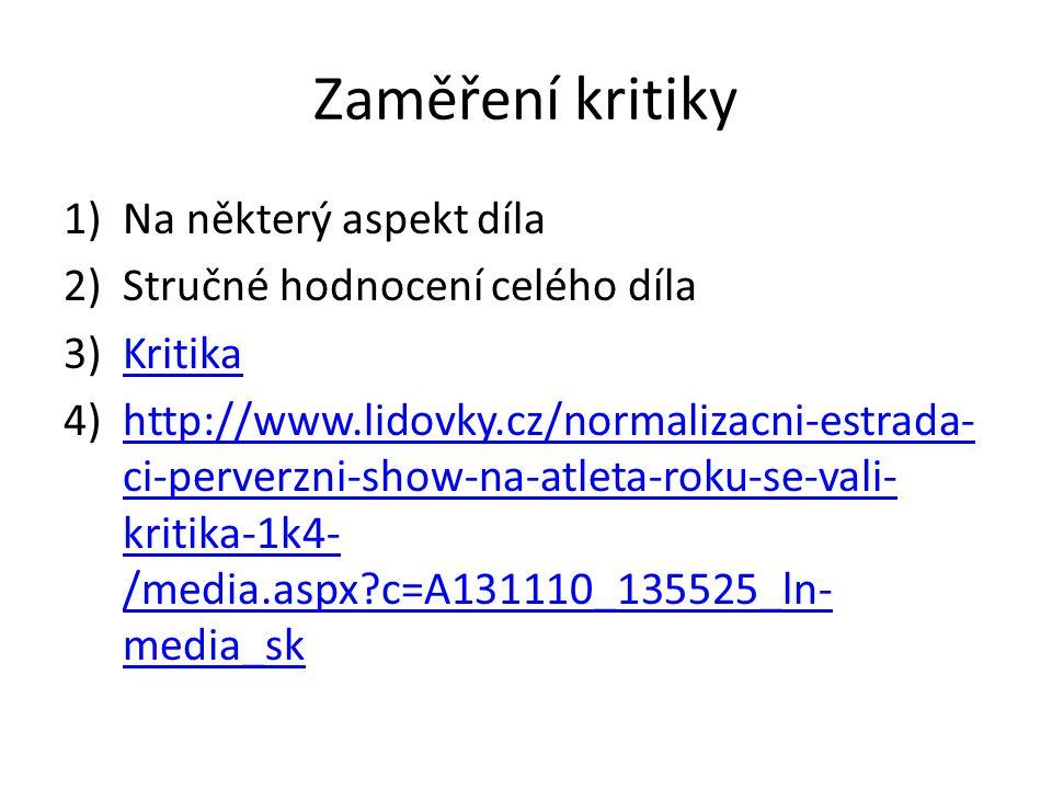 Zaměření kritiky 1)Na některý aspekt díla 2)Stručné hodnocení celého díla 3)KritikaKritika 4)http://www.lidovky.cz/normalizacni-estrada- ci-perverzni-show-na-atleta-roku-se-vali- kritika-1k4- /media.aspx c=A131110_135525_ln- media_skhttp://www.lidovky.cz/normalizacni-estrada- ci-perverzni-show-na-atleta-roku-se-vali- kritika-1k4- /media.aspx c=A131110_135525_ln- media_sk