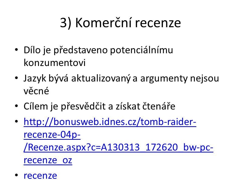 3) Komerční recenze Dílo je představeno potenciálnímu konzumentovi Jazyk bývá aktualizovaný a argumenty nejsou věcné Cílem je přesvědčit a získat čtenáře http://bonusweb.idnes.cz/tomb-raider- recenze-04p- /Recenze.aspx c=A130313_172620_bw-pc- recenze_oz http://bonusweb.idnes.cz/tomb-raider- recenze-04p- /Recenze.aspx c=A130313_172620_bw-pc- recenze_oz recenze